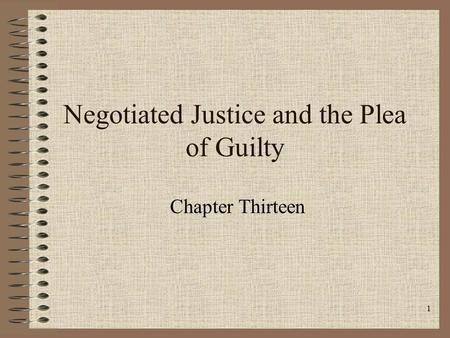 1 Negotiated Justice and the Plea of Guilty Chapter Thirteen.