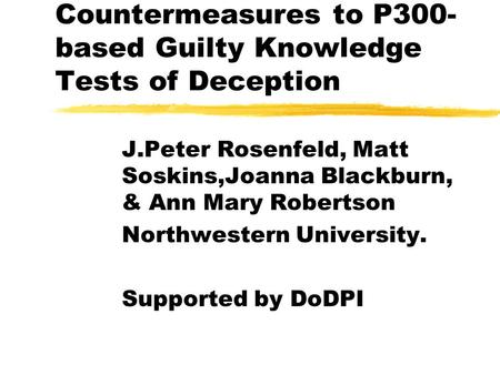 Countermeasures to P300- based Guilty Knowledge Tests of Deception J.Peter Rosenfeld, Matt Soskins,Joanna Blackburn, & Ann Mary Robertson Northwestern.