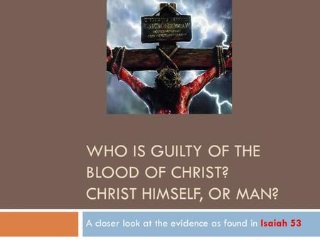 WHO IS GUILTY OF THE BLOOD OF CHRIST? CHRIST HIMSELF, OR MAN? A closer look at the evidence as found in Isaiah 53.