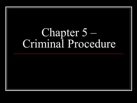 Chapter 5 – Criminal Procedure. The Role of the Police The process by which suspected criminals are identified, arrested, accused and tried in court is.