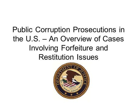 Public Corruption Prosecutions in the U.S. – An Overview of Cases Involving Forfeiture and Restitution Issues.