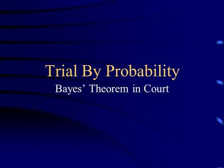 Trial By Probability Bayes' Theorem in Court. Presented By... Dave Bucheger Jill Thompson Sally Danielson Justin Koplitz Eric Hartmann.