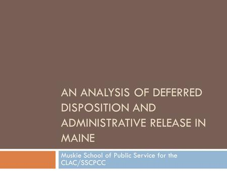 AN ANALYSIS OF DEFERRED DISPOSITION AND ADMINISTRATIVE RELEASE IN MAINE Muskie School of Public Service for the CLAC/SSCPCC.