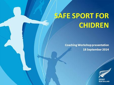 SAFE SPORT FOR CHIDREN Coaching Workshop presentation 18 September 2014.