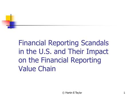 © Martin E Taylor1 Financial Reporting Scandals in the U.S. and Their Impact on the Financial Reporting Value Chain.