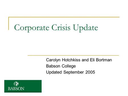 Corporate Crisis Update Carolyn Hotchkiss and Eli Bortman Babson College Updated September 2005.