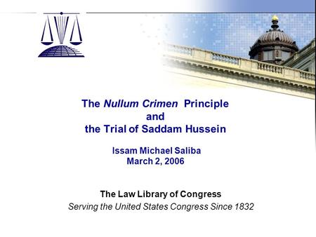 The Law Library of Congress Slide 1 The Nullum Crimen Principle and the Trial of Saddam Hussein Issam Michael Saliba March 2, 2006 The Law Library of Congress.