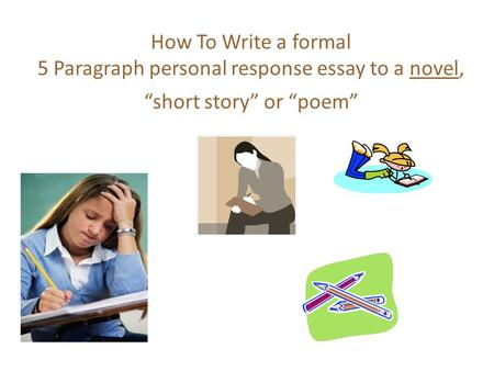 "How To Write a formal 5 Paragraph personal response essay to a novel, ""short story"" or ""poem"""
