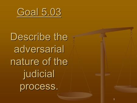 1 Goal 5.03 Describe the adversarial nature of the judicial process.