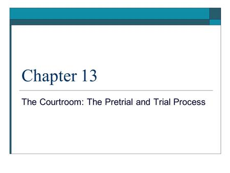 Chapter 13 The Courtroom: The Pretrial and Trial Process.