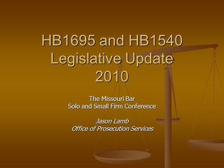 HB1695 and HB1540 Legislative Update 2010 The Missouri Bar Solo and Small Firm Conference Jason Lamb Office of Prosecution Services.