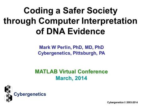 Coding a Safer Society through Computer Interpretation of DNA Evidence Cybergenetics © 2003-2014 MATLAB Virtual Conference March, 2014 Mark W Perlin, PhD,