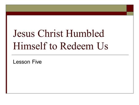 Jesus Christ Humbled Himself to Redeem Us Lesson Five.