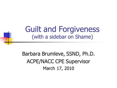 Guilt and Forgiveness (with a sidebar on Shame) Barbara Brumleve, SSND, Ph.D. ACPE/NACC CPE Supervisor March 17, 2010.