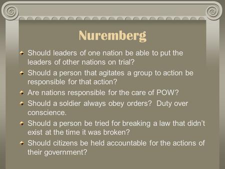 Nuremberg Should leaders of one nation be able to put the leaders of other nations on trial? Should a person that agitates a group to action be responsible.