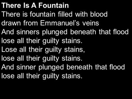 There Is A Fountain There is fountain filled with blood drawn from Emmanuel's veins And sinners plunged beneath that flood lose all their guilty stains.