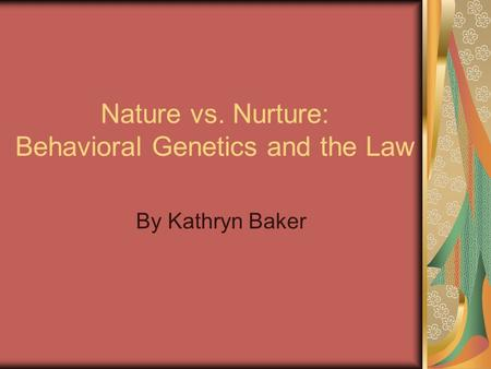 Nature vs. Nurture: Behavioral Genetics and the Law By Kathryn Baker.