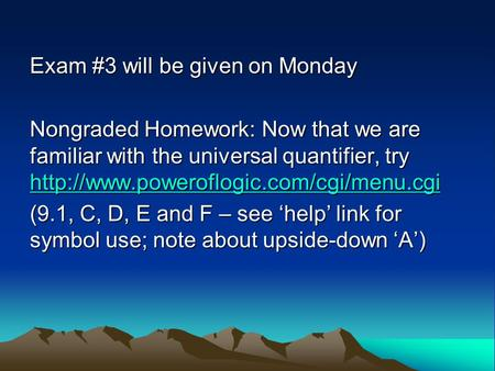 Exam #3 will be given on Monday Nongraded Homework: Now that we are familiar with the universal quantifier, try