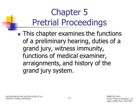 PROCEDURES IN THE JUSTICE SYSTEM, 8 th ed. Roberson, Wallace, and Stuckey PRENTICE HALL ©2007 Pearson Education, Inc. Upper Saddle River, NJ 07458 5-1.