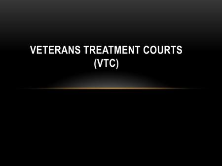 VETERANS TREATMENT COURTS (VTC). VETERANS COMBAT EXPERIENCE 56.9% Received incoming artillery 57.1% Knew someone seriously injured or killed 47.4% Saw.