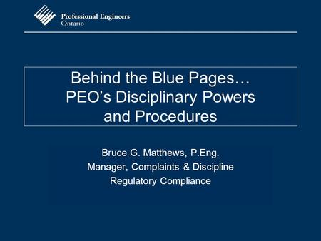 Behind the Blue Pages… PEO's Disciplinary Powers and Procedures Bruce G. Matthews, P.Eng. Manager, Complaints & Discipline Regulatory Compliance.
