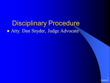 Disciplinary Procedure Atty. Dan Snyder, Judge Advocate 5/4/2015 1.