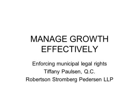 MANAGE GROWTH EFFECTIVELY Enforcing municipal legal rights Tiffany Paulsen, Q.C. Robertson Stromberg Pedersen LLP.