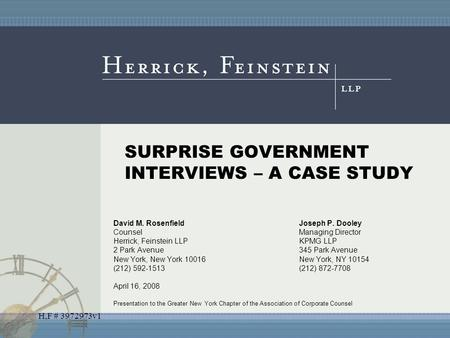 H,F # 3972973v1 SURPRISE GOVERNMENT INTERVIEWS – A CASE STUDY David M. RosenfieldJoseph P. Dooley CounselManaging Director Herrick, Feinstein LLPKPMG LLP.
