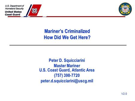 V2.0 Mariner's Criminalized How Did We Get Here? Peter D. Squicciarini Master Mariner U.S. Coast Guard, Atlantic Area (757) 398-7720