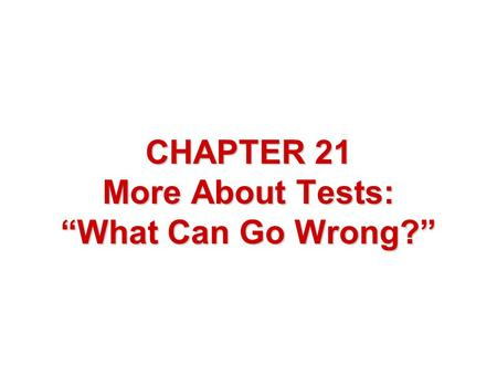 "CHAPTER 21 More About Tests: ""What Can Go Wrong?""."