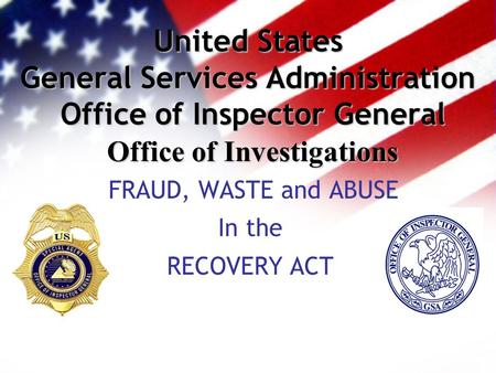 United States General Services Administration Office of Inspector General Office of Investigations FRAUD, WASTE and ABUSE In the RECOVERY ACT.