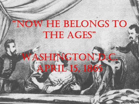 """Now he belongs to the ages"" Washington D.C. April 15, 1865."