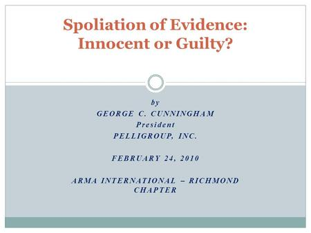 By GEORGE C. CUNNINGHAM President PELLIGROUP, INC. FEBRUARY 24, 2010 ARMA INTERNATIONAL – RICHMOND CHAPTER Spoliation of Evidence: Innocent or Guilty?