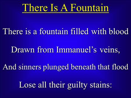 There Is A Fountain There is a fountain filled with blood Drawn from Immanuel's veins, And sinners plunged beneath that flood Lose all their guilty stains: