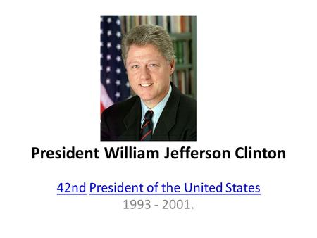 President William Jefferson Clinton 42nd42nd President of the United States 1993 - 2001.President of the United States.