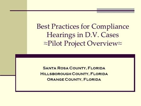 Best Practices for Compliance Hearings in D.V. Cases ≈ Pilot Project Overview ≈ Santa Rosa County, Florida Hillsborough County, Florida Orange County,