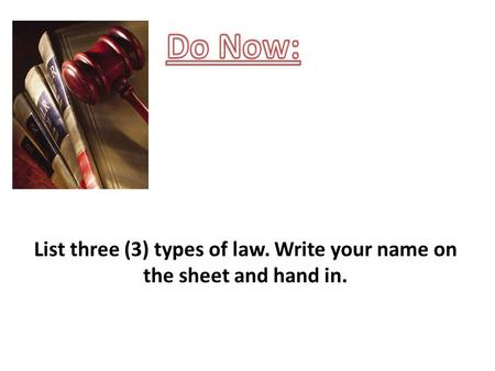 List three (3) types of law. Write your name on the sheet and hand in.