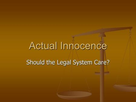 Actual Innocence Should the Legal System Care?. Two Competing Arguments Finality and the rule of law Possibility of executing an actually innocent person.