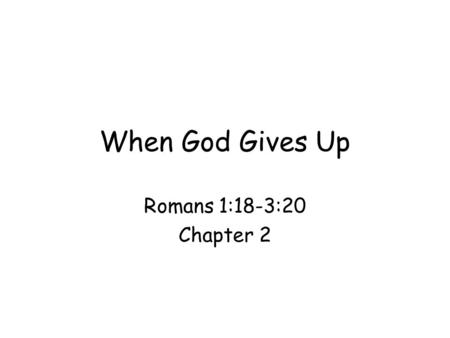When God Gives Up Romans 1:18-3:20 Chapter 2. Romans 1:18: a door to courtroom Theme of Romans: righteousness of God; Paul starts with unrighteousness.