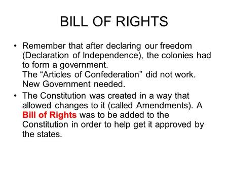 "BILL OF RIGHTS Remember that after declaring our freedom (Declaration of Independence), the colonies had to form a government. The ""Articles of Confederation"""