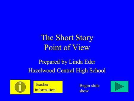 The Short Story Point of View Prepared by Linda Eder Hazelwood Central High School Teacher information Begin slide show.