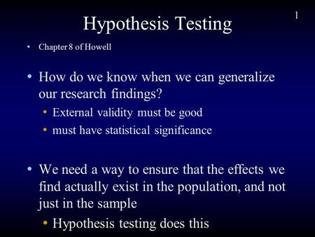 1 Hypothesis Testing Chapter 8 of Howell How do we know when we can generalize our research findings? External validity must be good must have statistical.