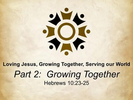 Part 2: Growing Together Hebrews 10:23-25 Loving Jesus, Growing Together, Serving our World.