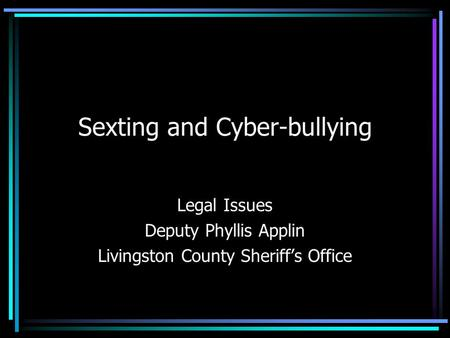 Sexting and Cyber-bullying Legal Issues Deputy Phyllis Applin Livingston County Sheriff's Office.
