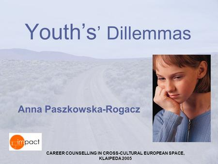 CAREER COUNSELLING IN CROSS-CULTURAL EUROPEAN SPACE, KLAIPEDA 2005 Youth's ' Dillemmas Anna Paszkowska-Rogacz.