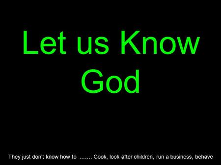 Let us Know God They just don't know how to ……. Cook, look after children, run a business, behave.