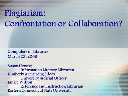Plagiarism: Confrontation or Collaboration? Computers in Libraries March 23, 2006 Susan Herzog Information Literacy Librarian Kimberly Armstrong Silcox.