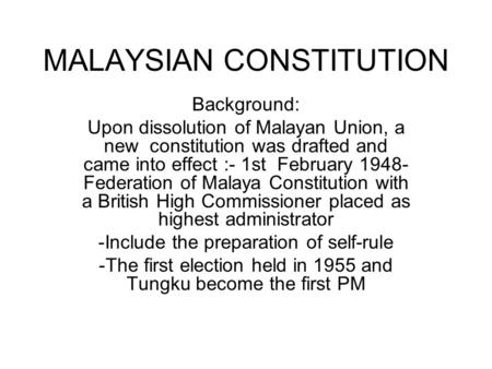 MALAYSIAN CONSTITUTION Background: Upon dissolution of Malayan Union, a new constitution was drafted and came into effect :- 1st February 1948- Federation.