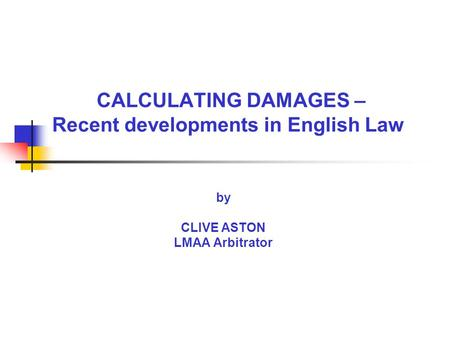 CALCULATING DAMAGES – Recent developments in English Law by CLIVE ASTON LMAA Arbitrator.