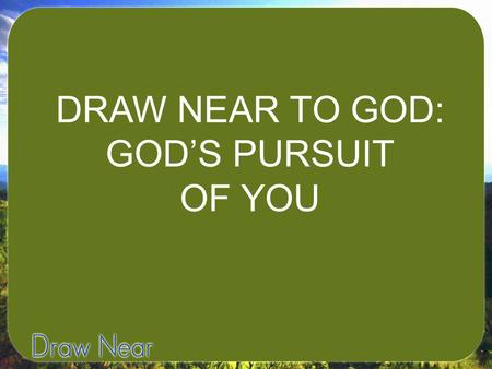 DRAW NEAR TO GOD: GOD'S PURSUIT OF YOU. I. GOD DESIRES TO DRAW CLOSE TO US.